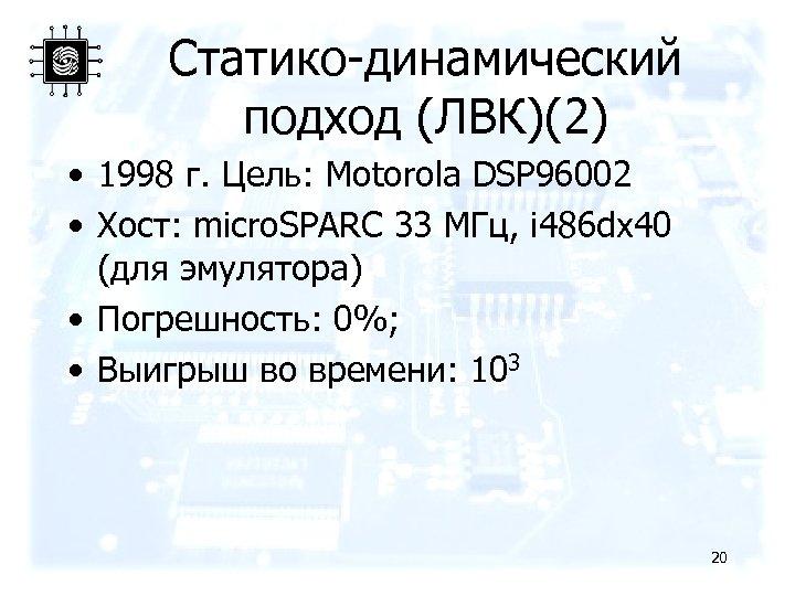 Статико-динамический подход (ЛВК)(2) • 1998 г. Цель: Motorola DSP 96002 • Хост: micro. SPARC
