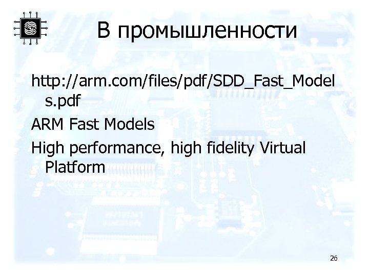 В промышленности http: //arm. com/files/pdf/SDD_Fast_Model s. pdf ARM Fast Models High performance, high fidelity