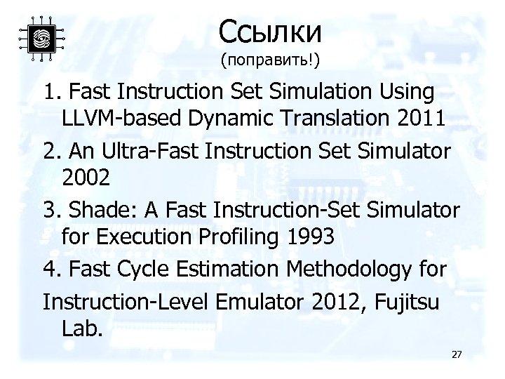 Ссылки (поправить!) 1. Fast Instruction Set Simulation Using LLVM-based Dynamic Translation 2011 2. An