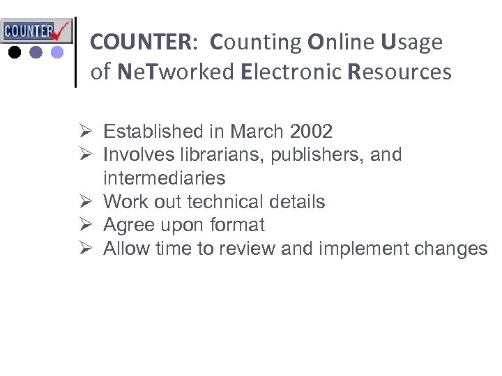 COUNTER: Counting Online Usage of Ne. Tworked Electronic Resources Ø Established in March 2002