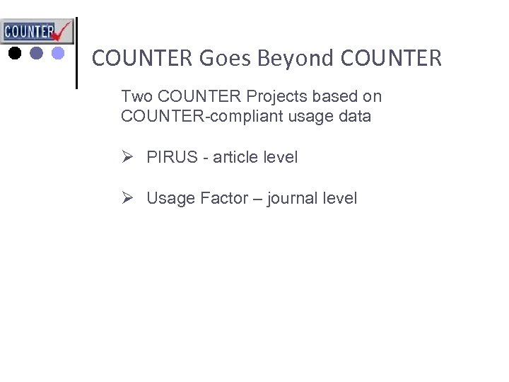 COUNTER Goes Beyond COUNTER Two COUNTER Projects based on COUNTER-compliant usage data Ø PIRUS