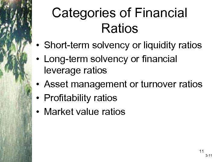 Categories of Financial Ratios • Short-term solvency or liquidity ratios • Long-term solvency or
