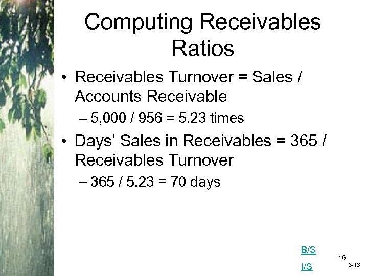 Computing Receivables Ratios • Receivables Turnover = Sales / Accounts Receivable – 5, 000