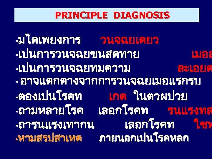 PRINCIPLE DIAGNOSIS • มไดเพยงการ วนจฉยเดยว • เปนการวนจฉยขนสดทาย เมอส • เปนการวนจฉยทมความ ละเอยด • อาจแตกตางจากการวนจฉยเมอแรกรบ •