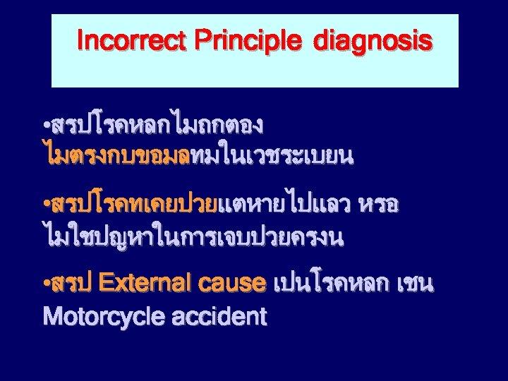 Incorrect Principle diagnosis • สรปโรคหลกไมถกตอง ไมตรงกบขอมลทมในเวชระเบยน • สรปโรคทเคยปวยแตหายไปแลว หรอ ไมใชปญหาในการเจบปวยครงน • สรป External cause