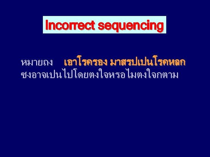 Incorrect sequencing หมายถง เอาโรครอง มาสรปเปนโรคหลก ซงอาจเปนไปโดยตงใจหรอไมตงใจกตาม