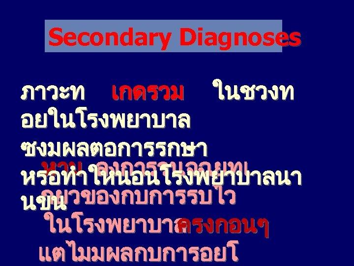 Secondary Diagnoses ภาวะท เกดรวม ในชวงท อยในโรงพยาบาล ซงมผลตอการรกษา หาม ลงการวนจฉยทเ หรอทำใหนอนโรงพยาบาลนา กยวของกบการรบไว นขน ในโรงพยาบาล ครงกอนๆ