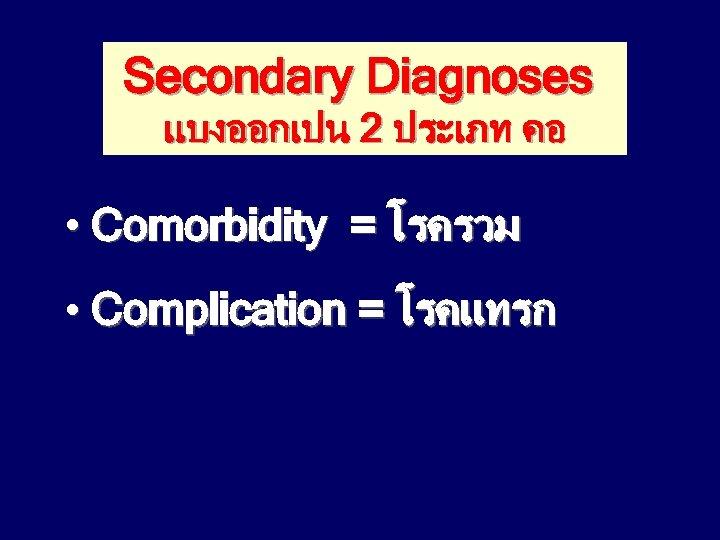 Secondary Diagnoses แบงออกเปน 2 ประเภท คอ • Comorbidity = โรครวม • Complication = โรคแทรก