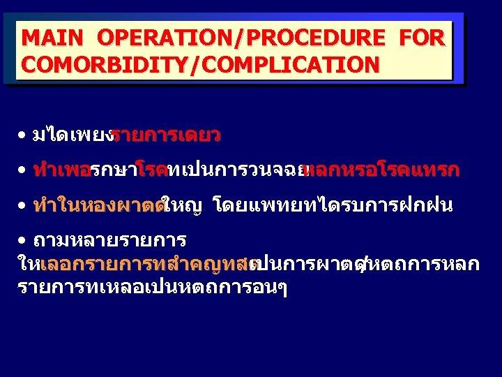 MAIN OPERATION/PROCEDURE FOR COMORBIDITY/COMPLICATION • มไดเพยง รายการเดยว • ทำเพอรกษาโรคทเปนการวนจฉย หลกหรอโรคแทรก ทำเพอ โรค • ทำในหองผาตด