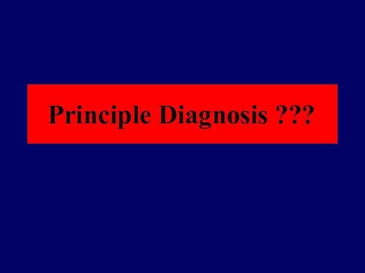 Principle Diagnosis ? ? ?