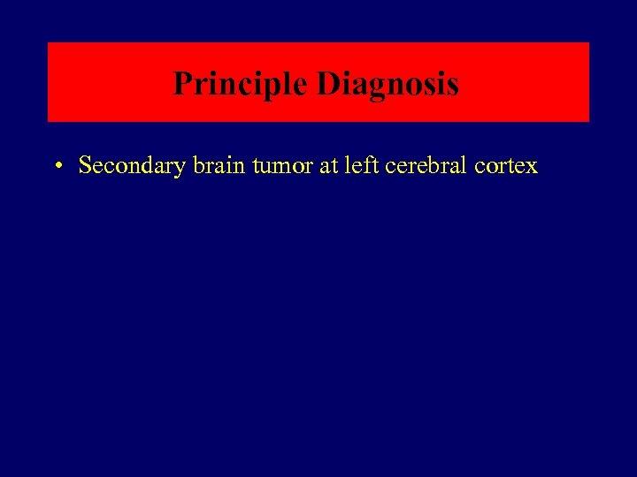 Principle Diagnosis • Secondary brain tumor at left cerebral cortex