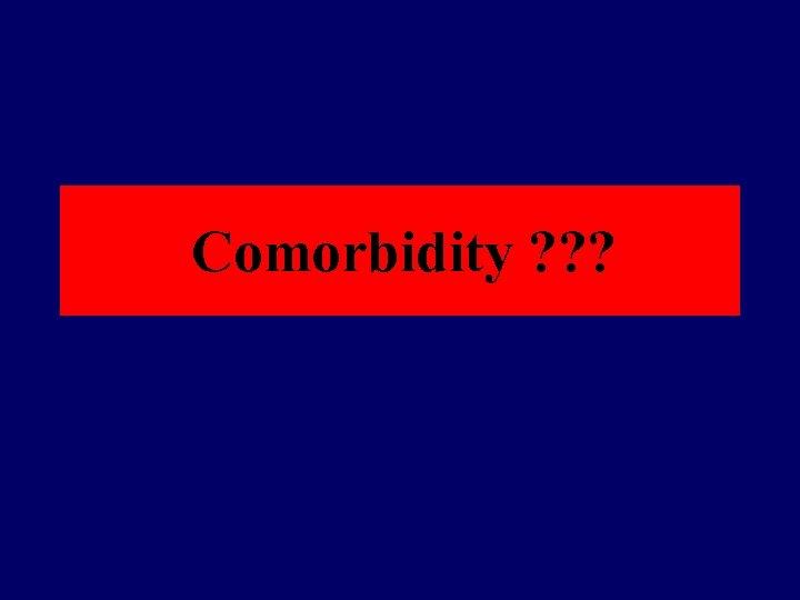 Comorbidity ? ? ?