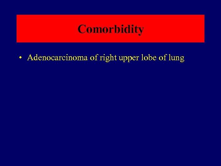 Comorbidity • Adenocarcinoma of right upper lobe of lung