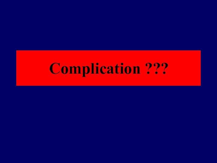 Complication ? ? ?