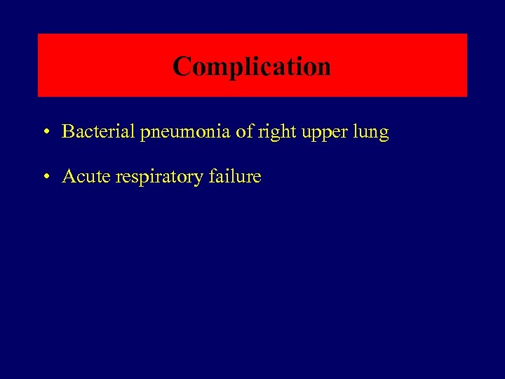 Complication • Bacterial pneumonia of right upper lung • Acute respiratory failure