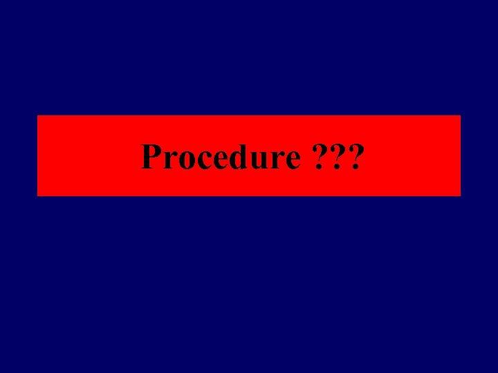 Procedure ? ? ?