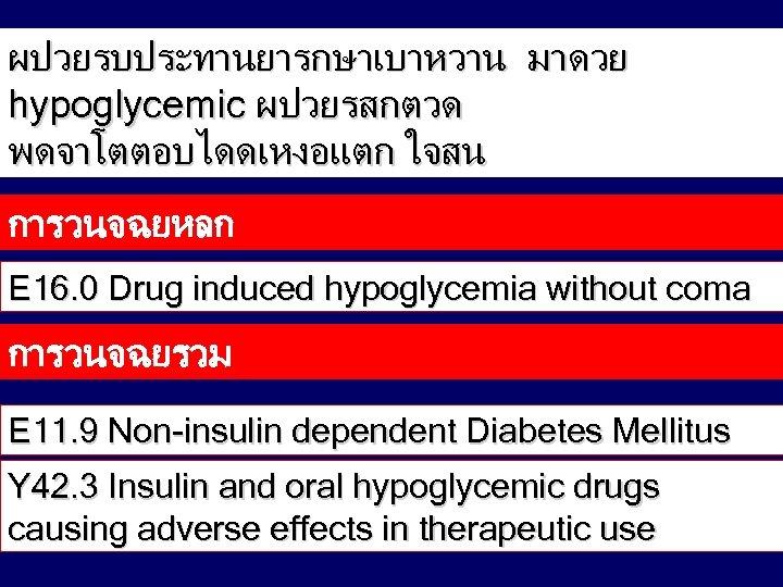 ผปวยรบประทานยารกษาเบาหวาน มาดวย hypoglycemic ผปวยรสกตวด พดจาโตตอบไดดเหงอแตก ใจสน การวนจฉยหลก E 16. 0 Drug induced hypoglycemia without