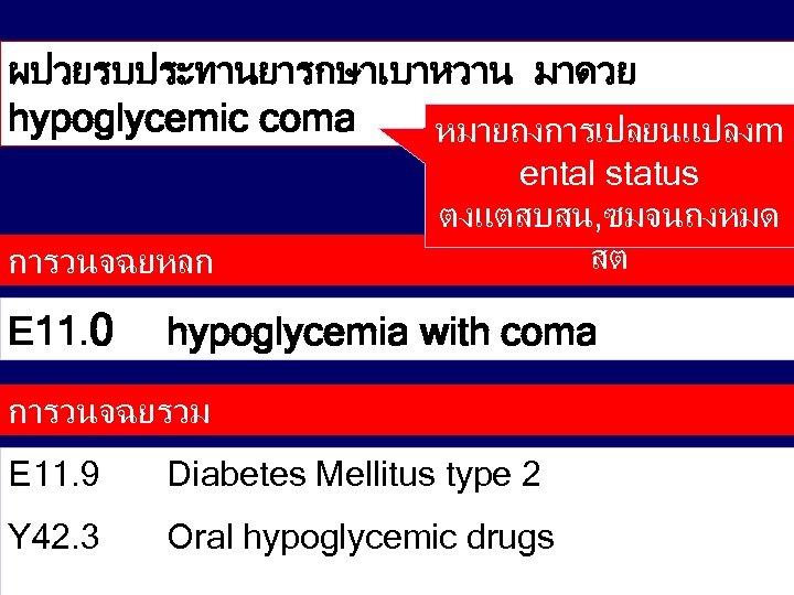 ผปวยรบประทานยารกษาเบาหวาน มาดวย hypoglycemic coma หมายถงการเปลยนแปลงm การวนจฉยหลก E 11. 0 ental status ตงแตสบสน, ซมจนถงหมด สต