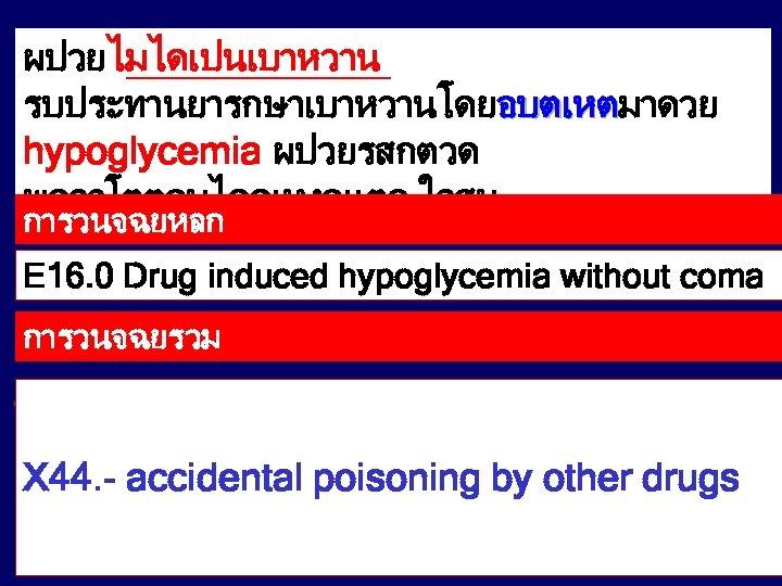 ผปวยไมไดเปนเบาหวาน รบประทานยารกษาเบาหวานโดยอบตเหตมาดวย อบตเหต hypoglycemia ผปวยรสกตวด พดจาโตตอบไดดเหงอแตก ใจสน การวนจฉยหลก E 16. 0 Drug induced hypoglycemia