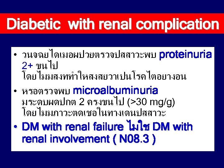 Diabetic with renal complication • วนจฉยไดเมอผปวยตรวจปสสาวะพบ proteinuria 2+ ขนไป โดยไมมสงททำใหสงสยวาเปนโรคไตอยางอน • หรอตรวจพบ microalbuminuria มระดบผดปกต
