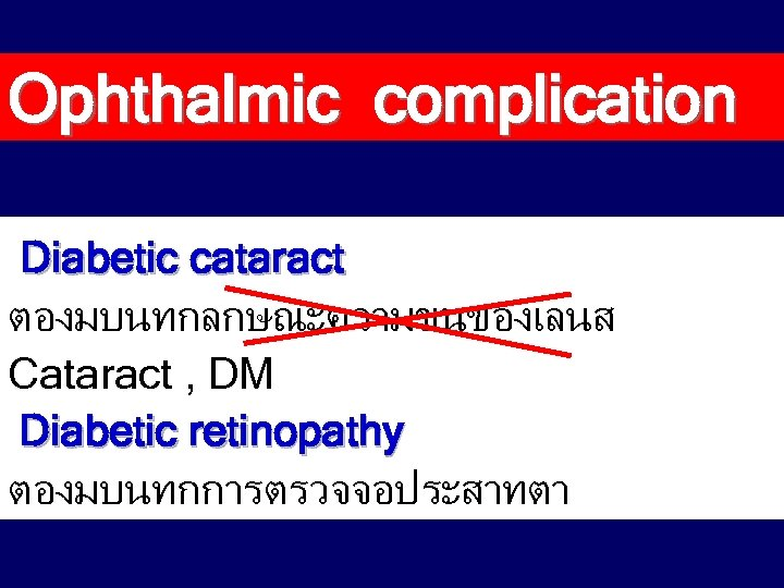Ophthalmic complication Diabetic cataract ตองมบนทกลกษณะความขนของเลนส Cataract , DM Diabetic retinopathy ตองมบนทกการตรวจจอประสาทตา
