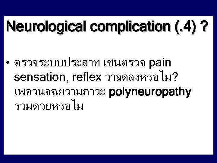 Neurological complication (. 4) ? • ตรวจระบบประสาท เชนตรวจ pain sensation, reflex วาลดลงหรอไม? เพอวนจฉยวามภาวะ polyneuropathy