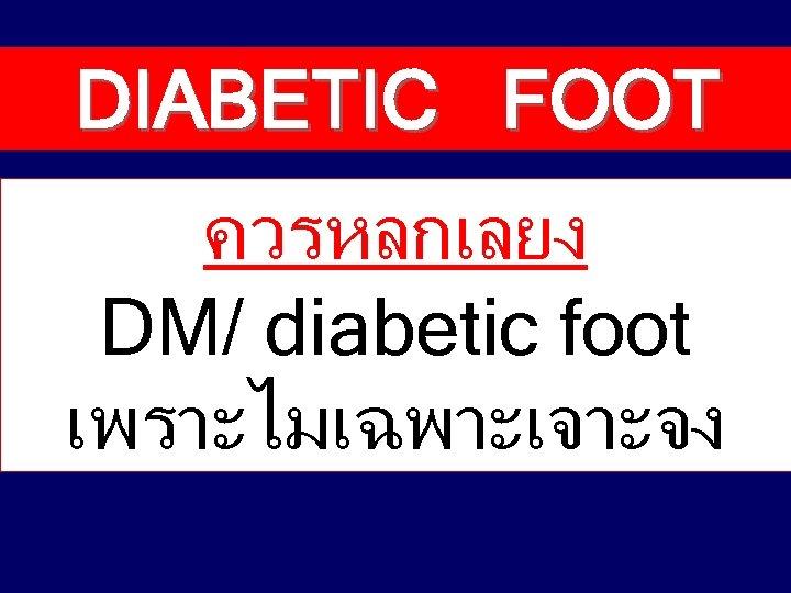 DIABETIC FOOT ควรหลกเลยง DM/ diabetic foot เพราะไมเฉพาะเจาะจง