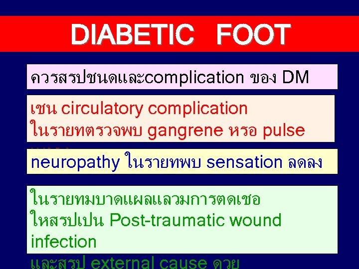 DIABETIC FOOT ควรสรปชนดและcomplication ของ DM เชน circulatory complication ในรายทตรวจพบ gangrene หรอ pulse เบาลง neuropathy