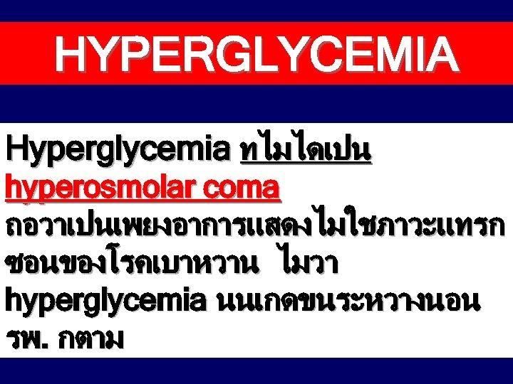 HYPERGLYCEMIA Hyperglycemia ทไมไดเปน hyperosmolar coma ถอวาเปนเพยงอาการแสดงไมใชภาวะแทรก ซอนของโรคเบาหวาน ไมวา hyperglycemia นนเกดขนระหวางนอน รพ. กตาม