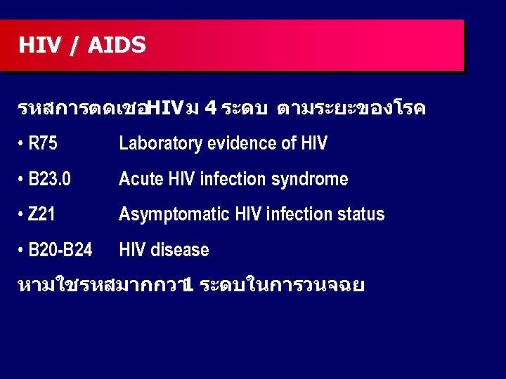 HIV / AIDS รหสการตดเชอHIV ม 4 ระดบ ตามระยะของโรค • R 75 Laboratory evidence of