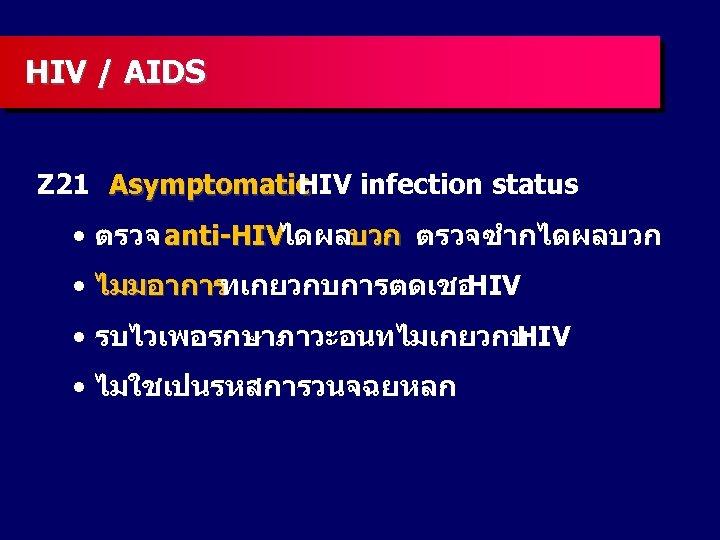 HIV / AIDS Z 21 Asymptomatic HIV infection status • ตรวจ anti-HIVไดผลบวก ตรวจซำกไดผลบวก •