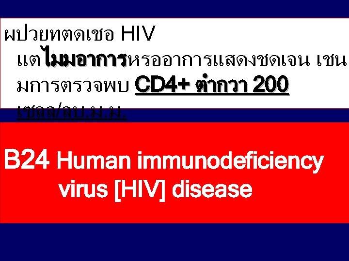 ผปวยทตดเชอ HIV แตไมมอาการหรออาการแสดงชดเจน เชน ไมมอาการ มการตรวจพบ CD 4+ ตำกวา 200 เซลล/ลบ. ม. ม. B
