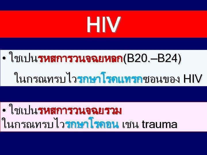 HIV • ใชเปนรหสการวนจฉยหลก(B 20. —B 24) ในกรณทรบไวรกษาโรคแทรกซอนของ HIV • ใชเปนรหสการวนจฉยรวม ในกรณทรบไวรกษาโรคอน เชน trauma