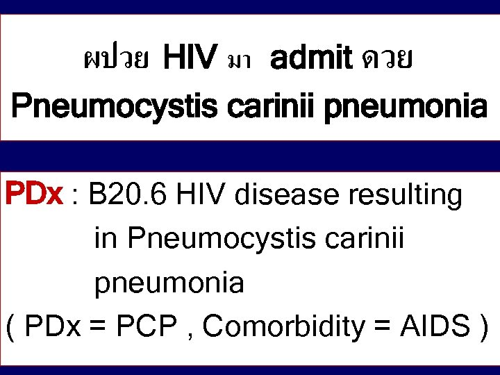 HIV มา admit ดวย Pneumocystis carinii pneumonia ผปวย PDx : B 20. 6 HIV