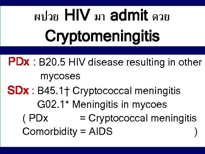 ผปวย HIV มา admit ดวย Cryptomeningitis PDx : B 20. 5 HIV disease resulting