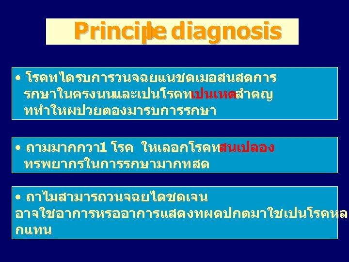 Princip diagnosis le • โรคทไดรบการวนจฉยแนชดเมอสนสดการ รกษาในครงนนและเปนโรคทเปนเหตสำคญ ททำใหผปวยตองมารบการรกษา • ถามมากกวา 1 โรค ใหเลอกโรคทสนเปลอง ทรพยากรในการรกษามากทสด •