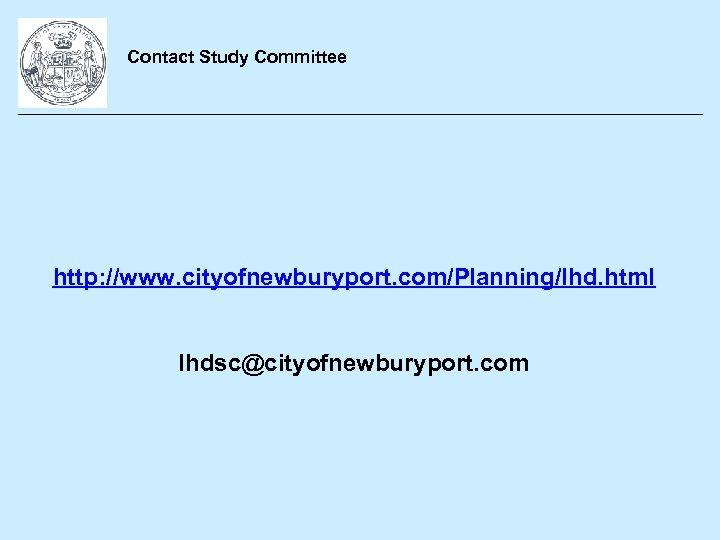 Contact Study Committee http: //www. cityofnewburyport. com/Planning/lhd. html lhdsc@cityofnewburyport. com