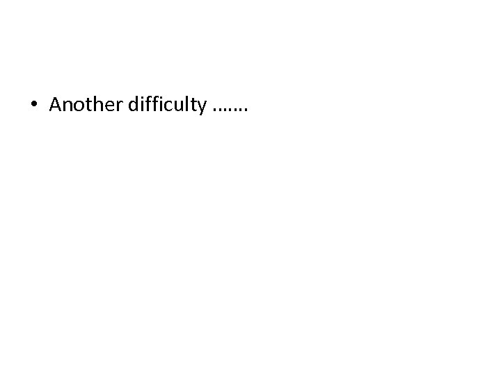 • Another difficulty …….
