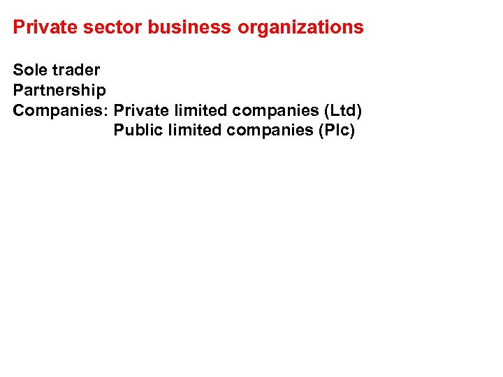 Private sector business organizations Sole trader Partnership Companies: Private limited companies (Ltd) Public limited