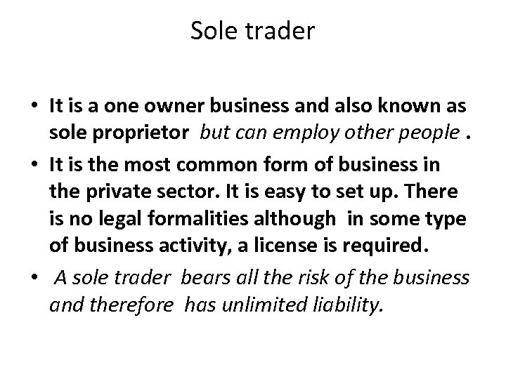 Sole trader • It is a one owner business and also known as sole