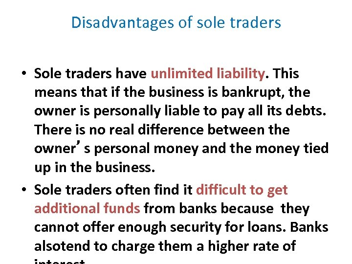 Disadvantages of sole traders • Sole traders have unlimited liability. This means that if