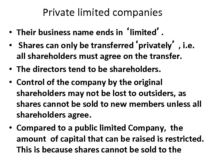 Private limited companies • Their business name ends in 'limited'. • Shares can only