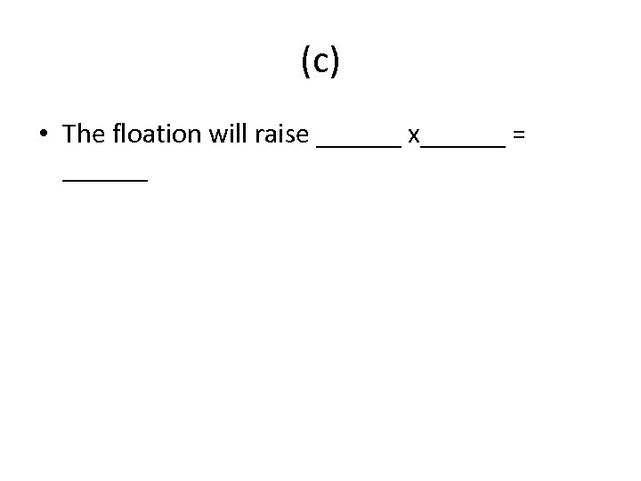 (c) • The floation will raise ______ x______ = ______
