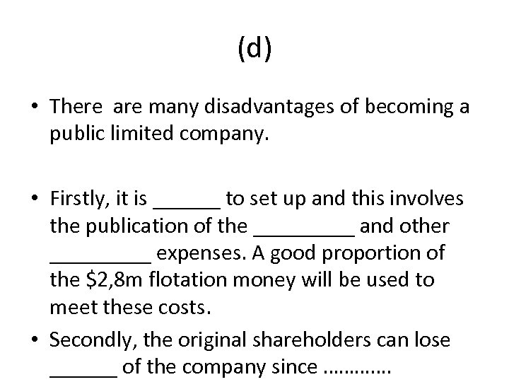 (d) • There are many disadvantages of becoming a public limited company. • Firstly,
