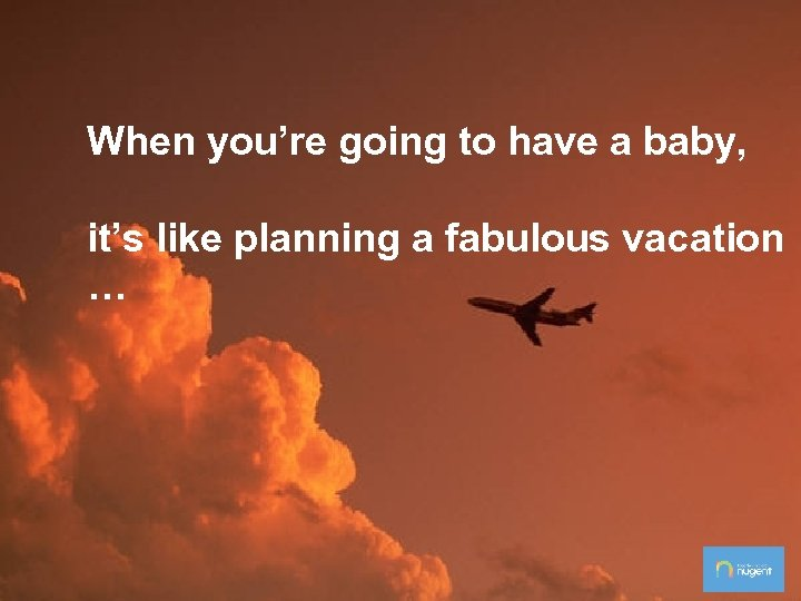 When you're going to have a baby, it's like planning a fabulous vacation …