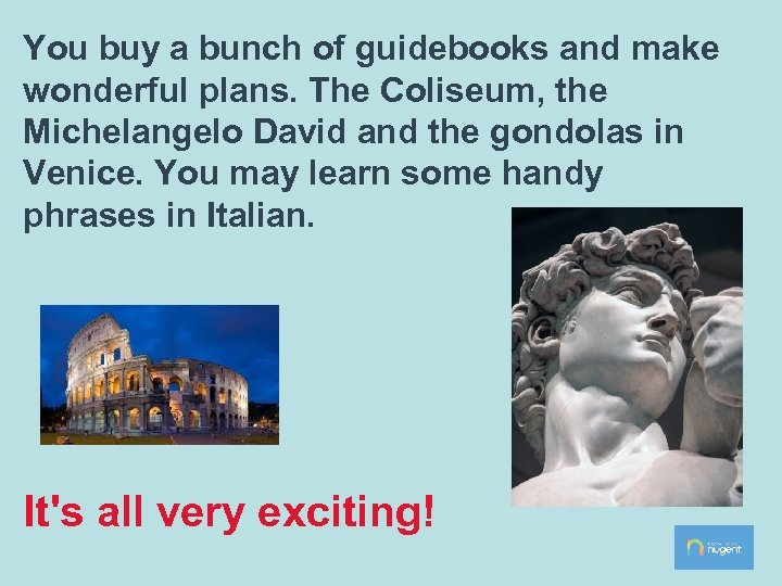 You buy a bunch of guidebooks and make wonderful plans. The Coliseum, the Michelangelo