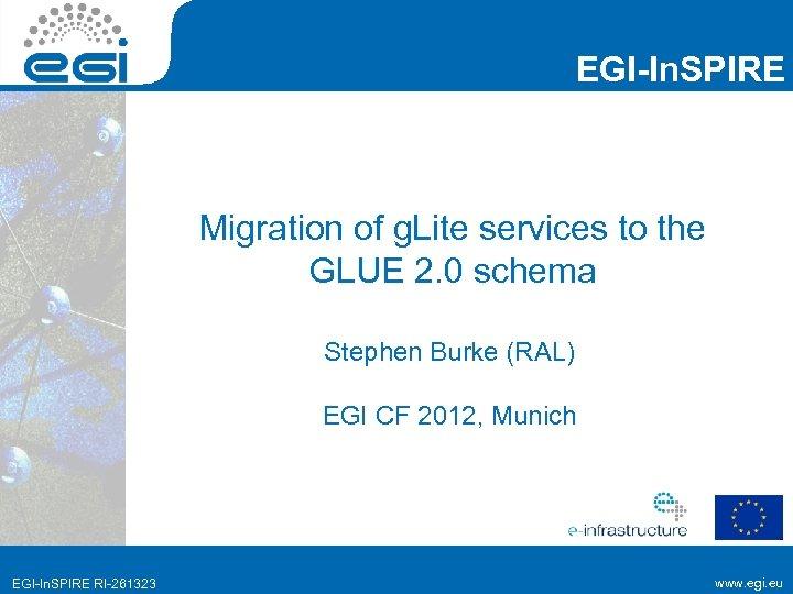 EGI-In. SPIRE Migration of g. Lite services to the GLUE 2. 0 schema Stephen