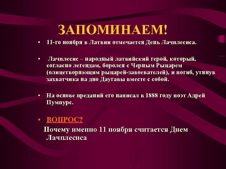 ЗАПОМИНАЕМ! • 11 -го ноября в Латвии отмечается День Лачплесиса. • Лачплесис – народный