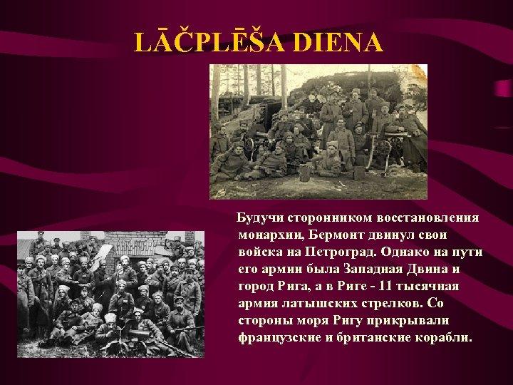 LĀČPLĒŠA DIENA Будучи сторонником восстановления монархии, Бермонт двинул свои войска на Петроград. Однако на