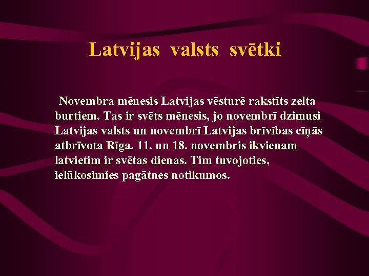 Latvijas valsts svētki Novembra mēnesis Latvijas vēsturē rakstīts zelta burtiem. Tas ir svēts mēnesis,